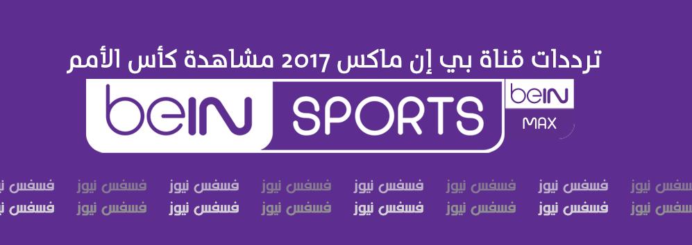 تردد قناة bein MAX علي النايل سات 2017 كأس الأمم الأفريقية الجابون بي أن ماكس 2017